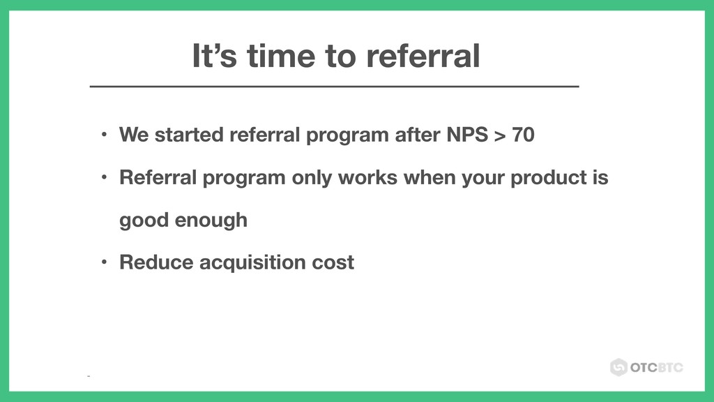 • We started referral program after NPS > 70 • ...