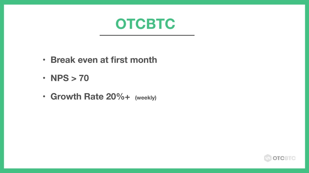 OTCBTC • Break even at first month • NPS > 70 • ...