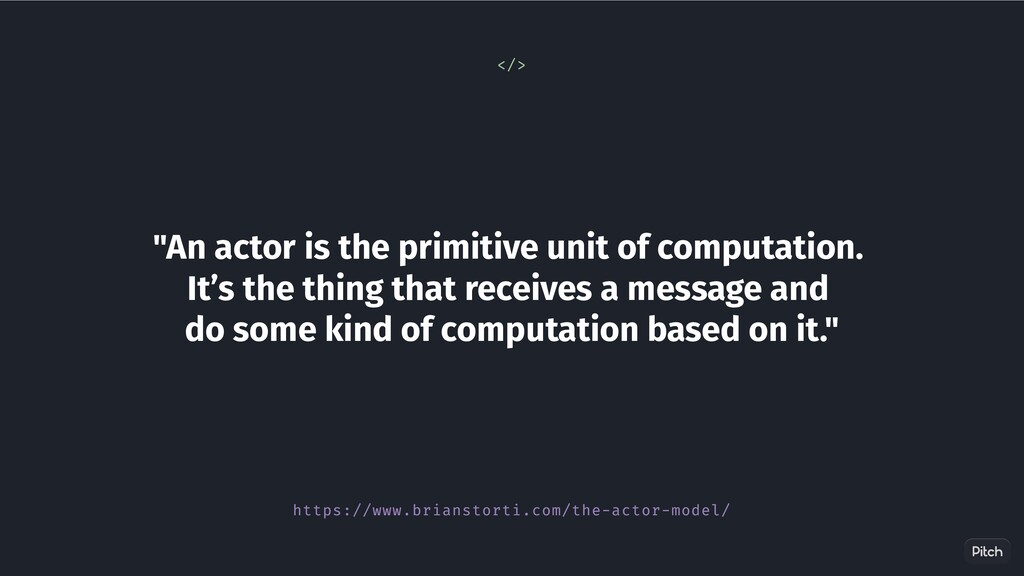 """An actor is the primitive unit of computation...."