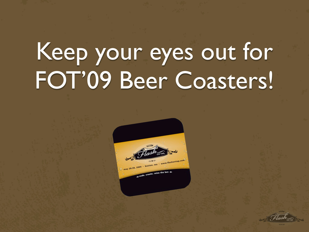 Keep your eyes out for FOT'09 Beer Coasters!