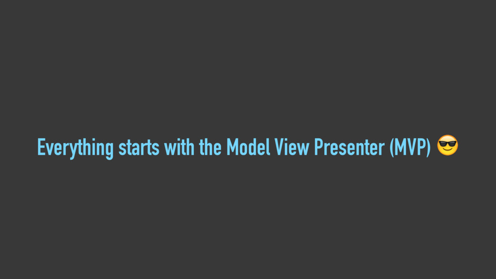 Everything starts with the Model View Presenter...