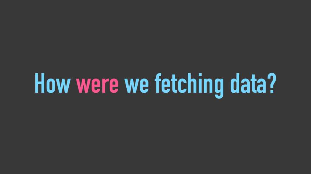 How were we fetching data?