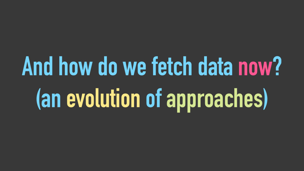And how do we fetch data now? (an evolution of ...