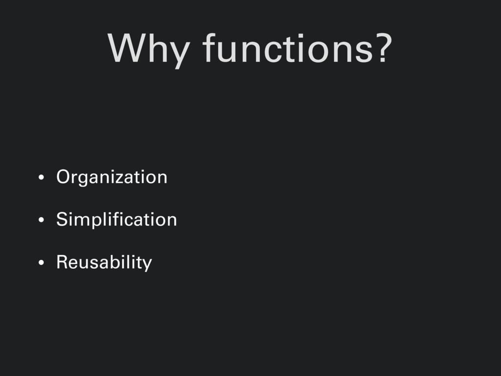 Why functions? • Organization • Simplification ...