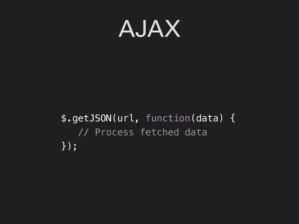 AJAX $.getJSON(url, function(data) { // Process...