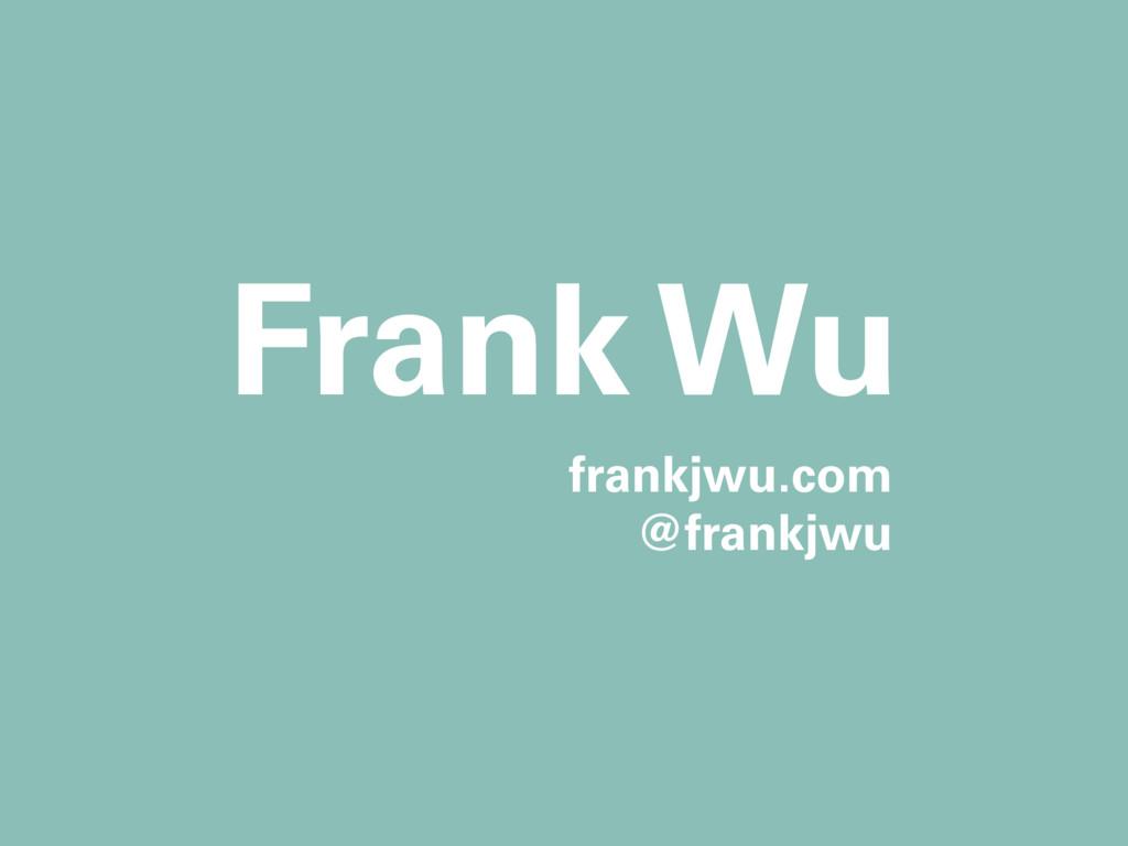 frankjwu.com @frankjwu Frank Wu