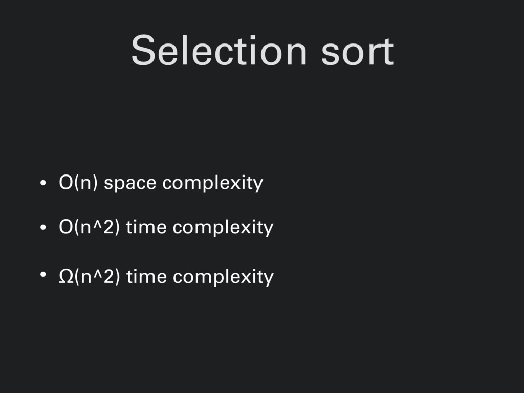 Selection sort • O(n) space complexity • O(n^2)...
