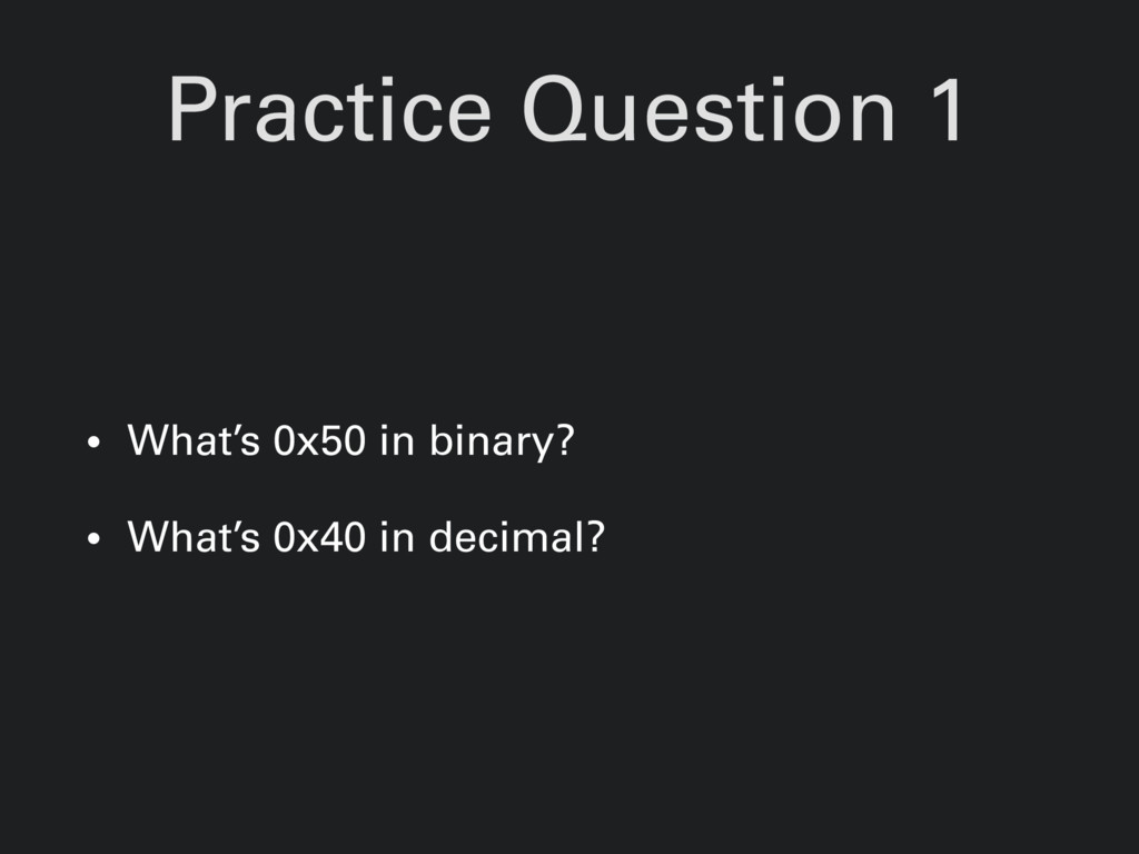 Practice Question 1 • What's 0x50 in binary? • ...