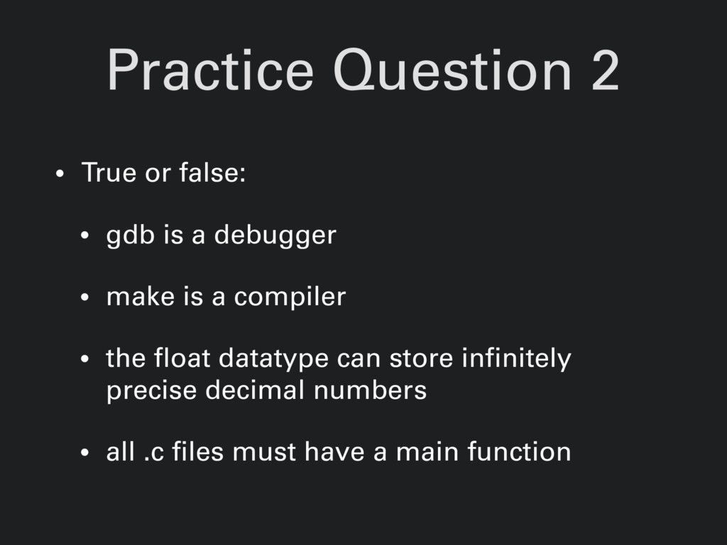 Practice Question 2 • True or false: • gdb is a...