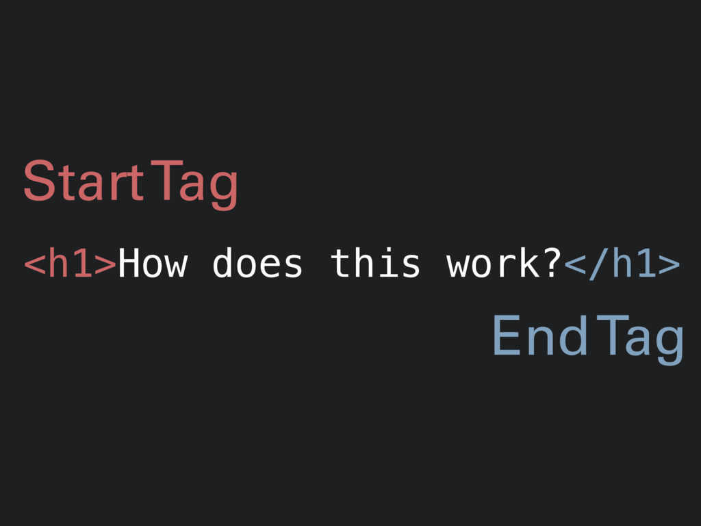 <h1>How does this work?</h1> Start Tag End Tag
