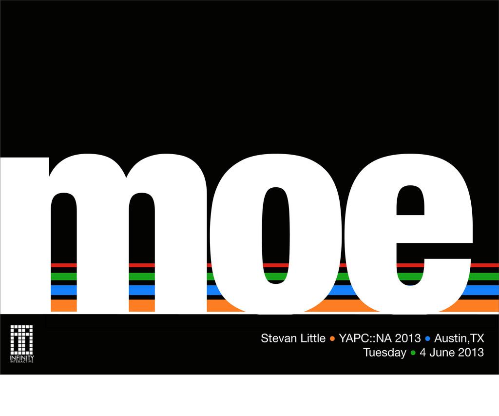 moe Stevan Little ● YAPC::NA 2013 ● Austin,TX T...