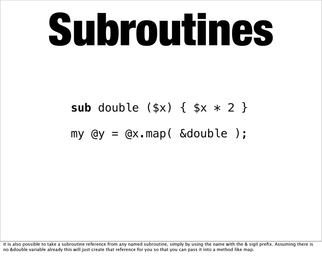 Subroutines sub double ($x) { $x * 2 } my @y = ...
