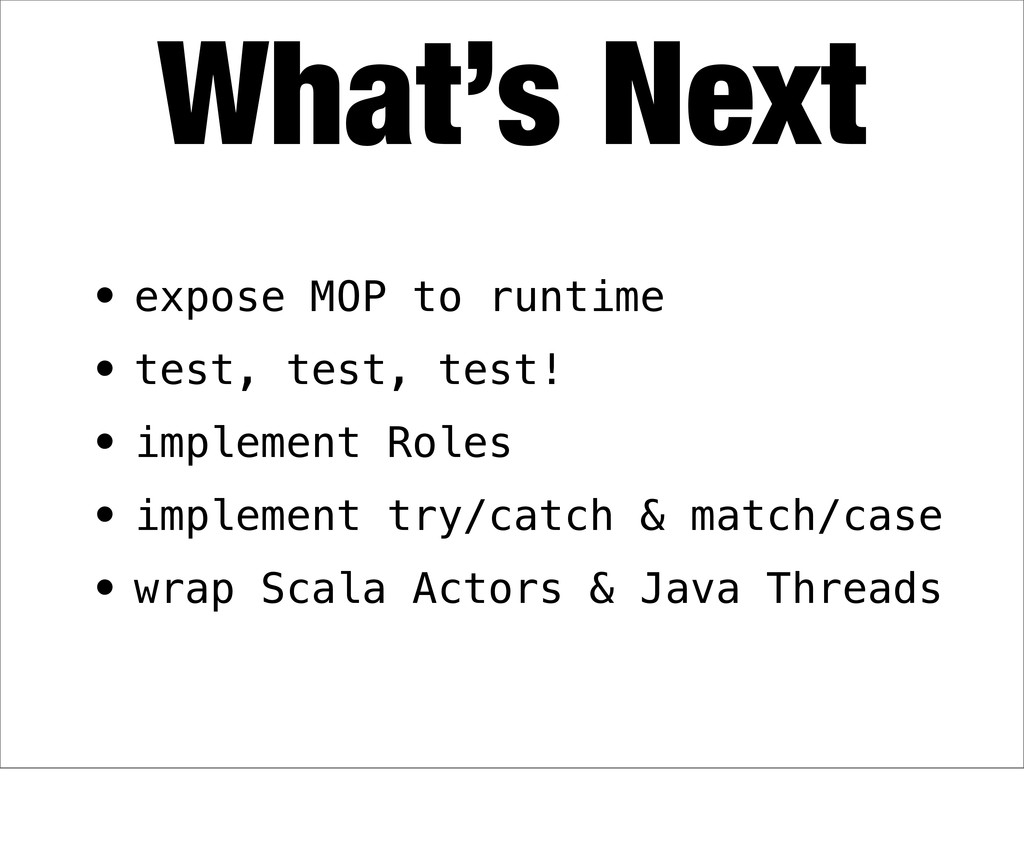 • expose MOP to runtime • test, test, test! • i...