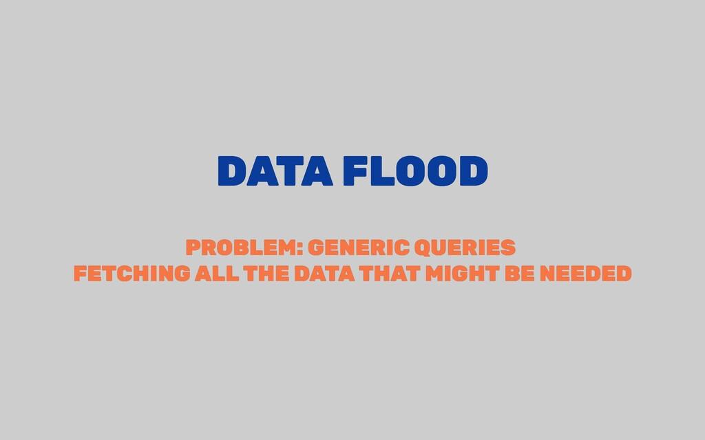 DATA FLOOD DATA FLOOD PROBLEM: GENERIC QUERIES ...