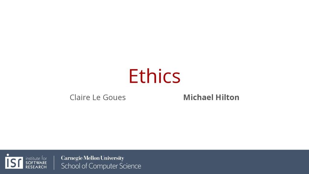 Ethics Claire Le Goues Michael Hilton