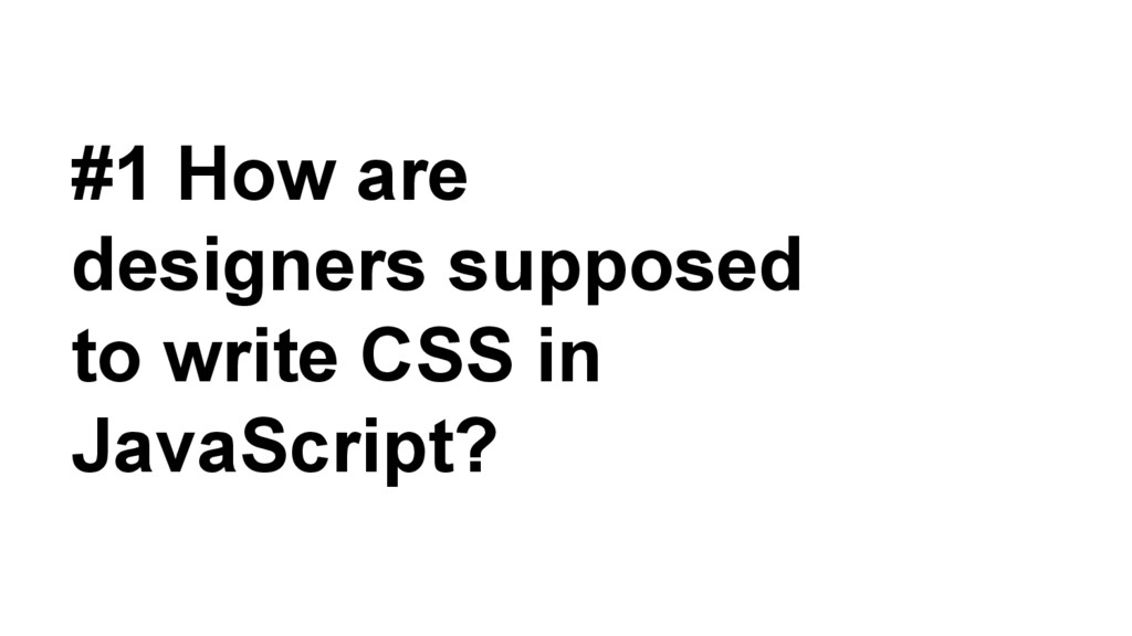 #1 How are designers supposed to write CSS in J...