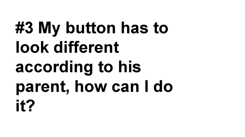 #3 My button has to look different according to...