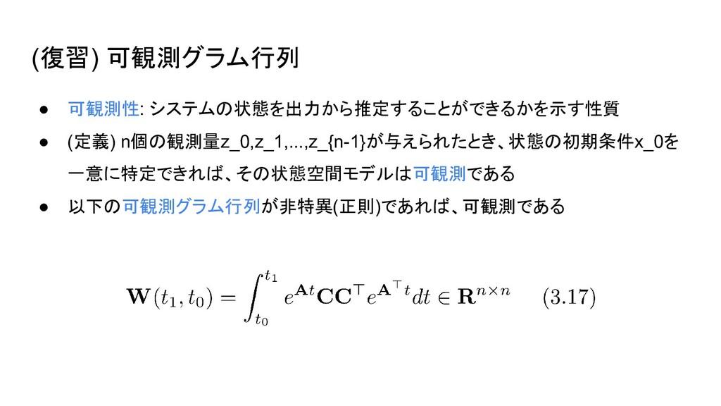(復習) 可観測グラム行列 ● 可観測性: システムの状態を出力から推定することができるかを示...