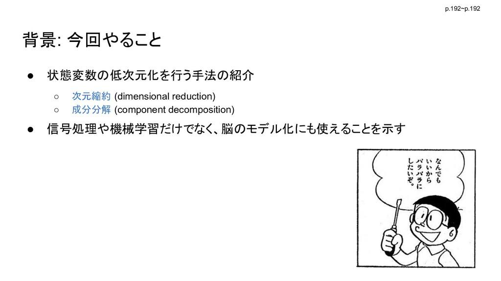 背景: 今回やること ● 状態変数の低次元化を行う手法の紹介 ○ 次元縮約 (dimensio...