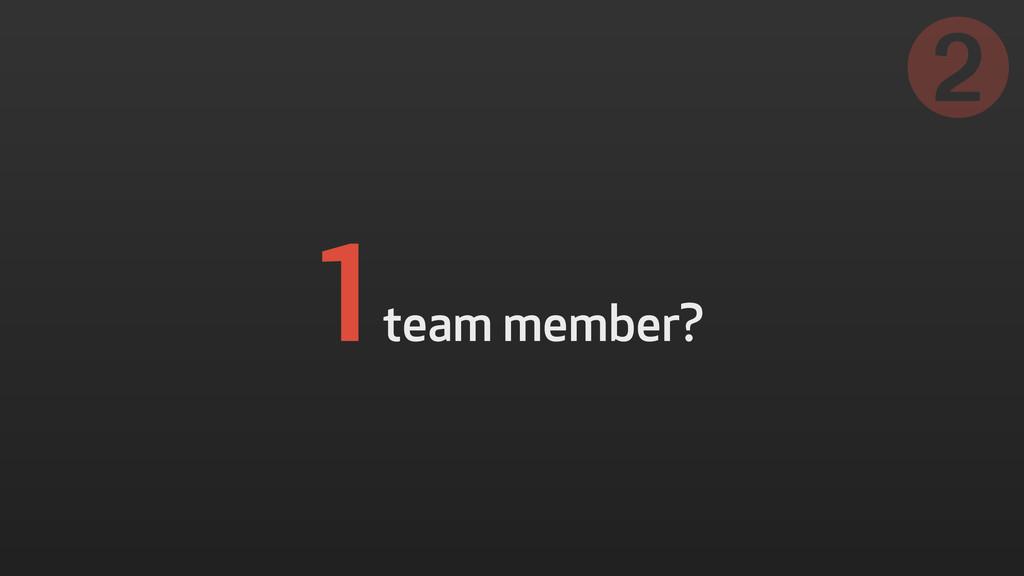 1 team member? ➋