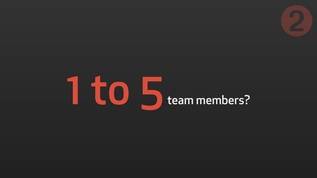 1 to 5 team members? ➋