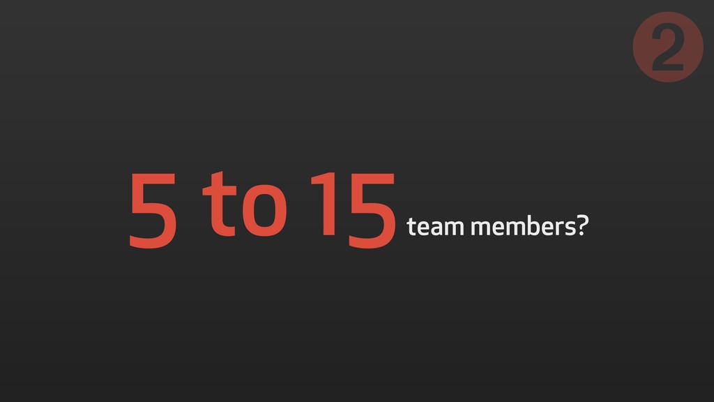 5 to 15 team members? ➋