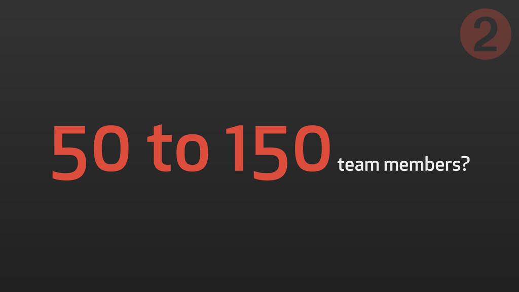 50 to 150 team members? ➋