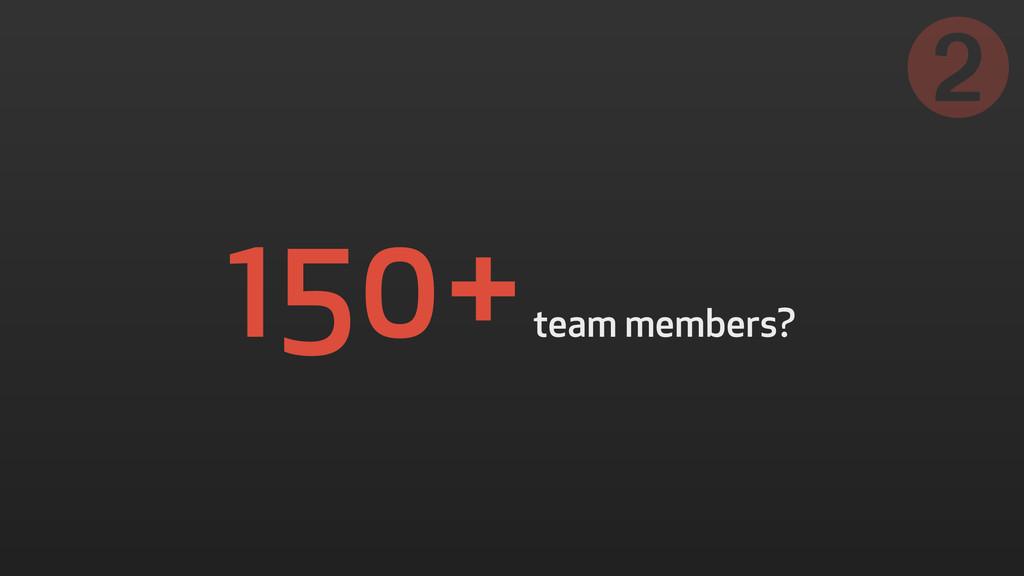 150+ team members? ➋