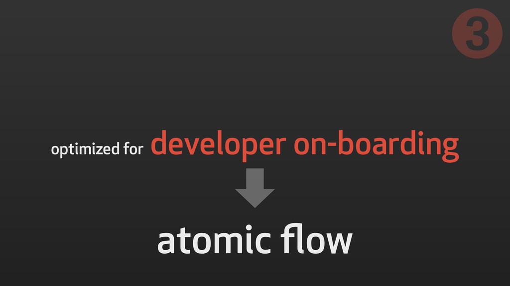 optimized for developer on-boarding ➌ atomic flow