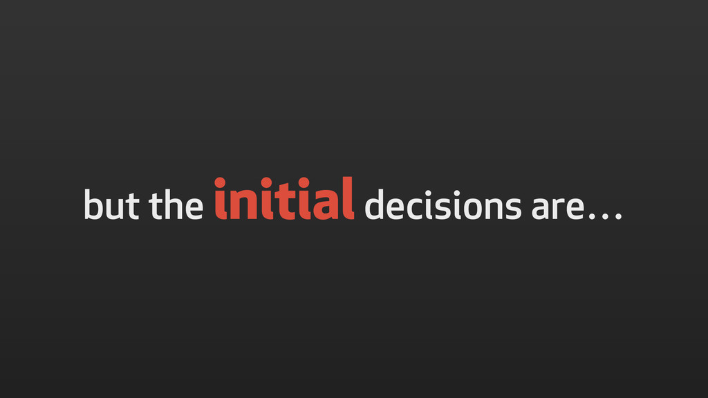 but the initial decisions are…