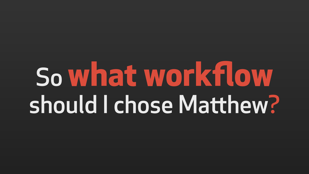 So what workflow should I chose Matthew?