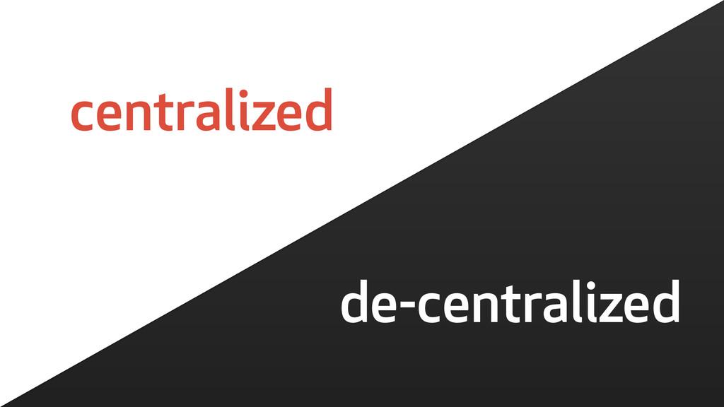 de-centralized centralized