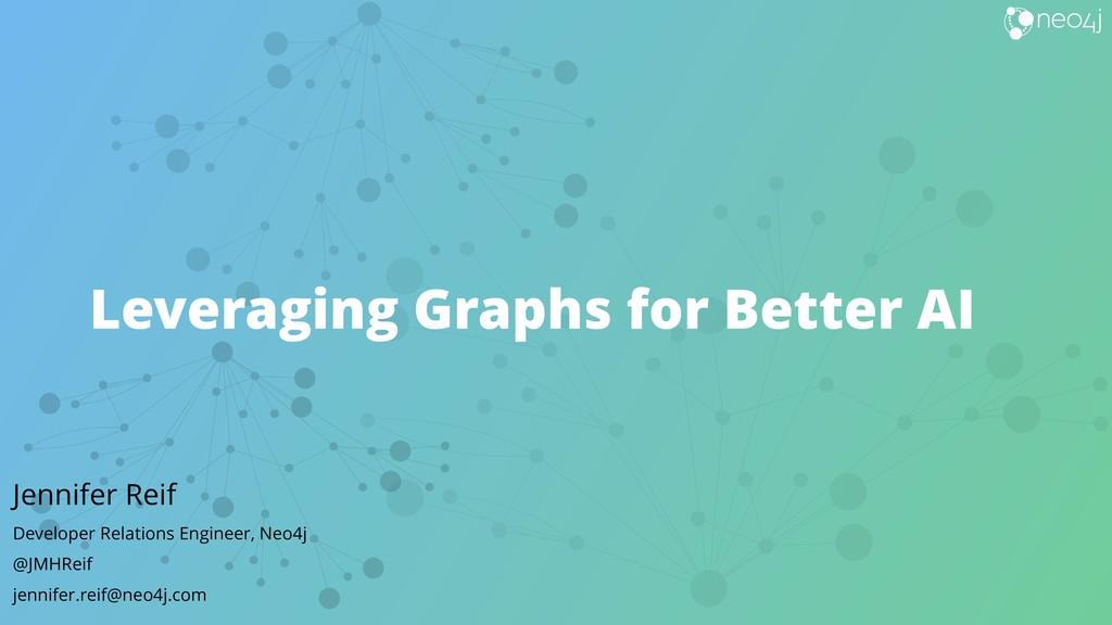 Leveraging Graphs for Better AI Jennifer Reif D...