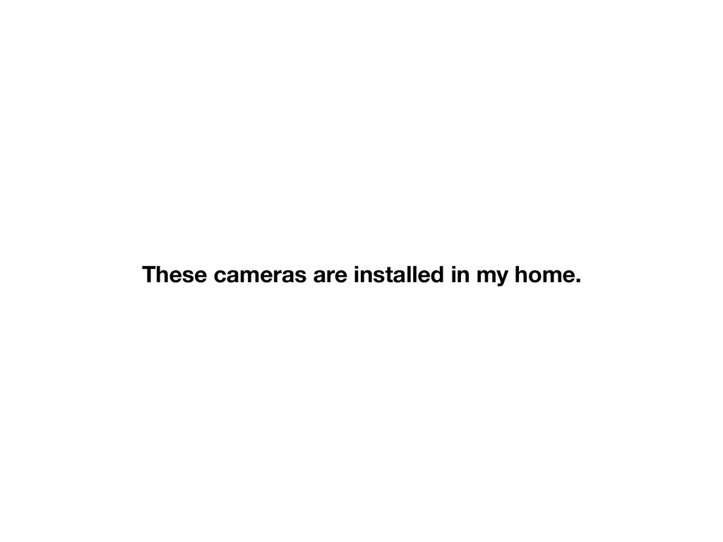 These cameras are installed in my home.
