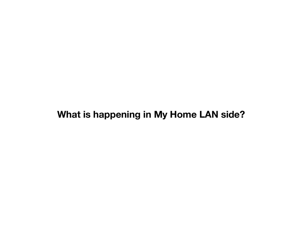 What is happening in My Home LAN side?