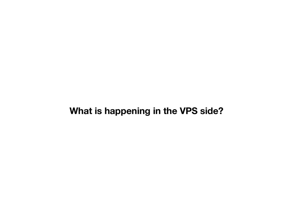 What is happening in the VPS side?
