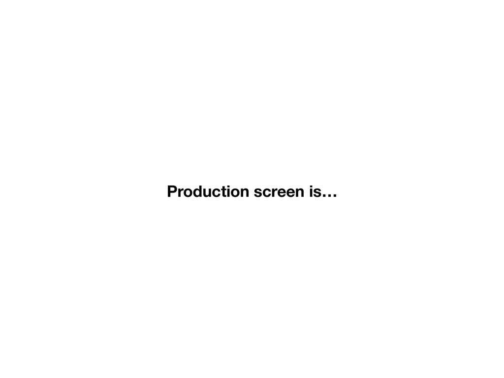 Production screen is…