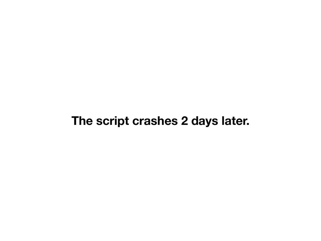 The script crashes 2 days later.