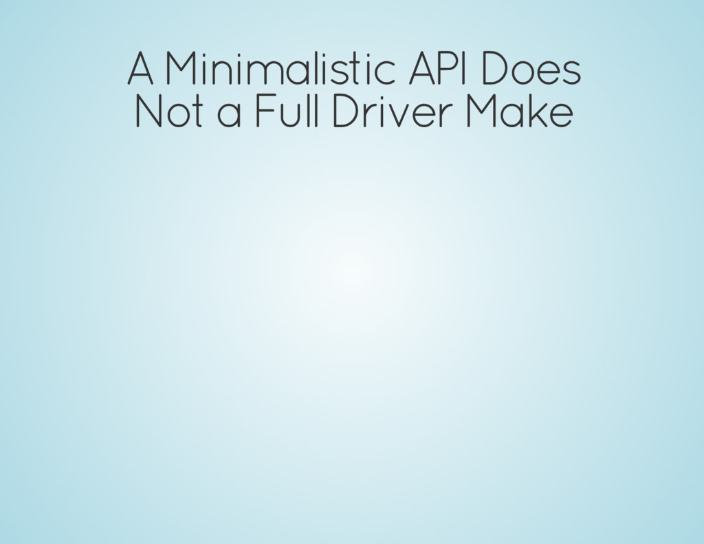 A Minimalistic API Does Not a Full Driver Make