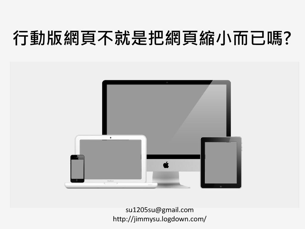 行動版網頁不就是把網頁縮小而已嗎? su1205su@gmail.com http://jim...