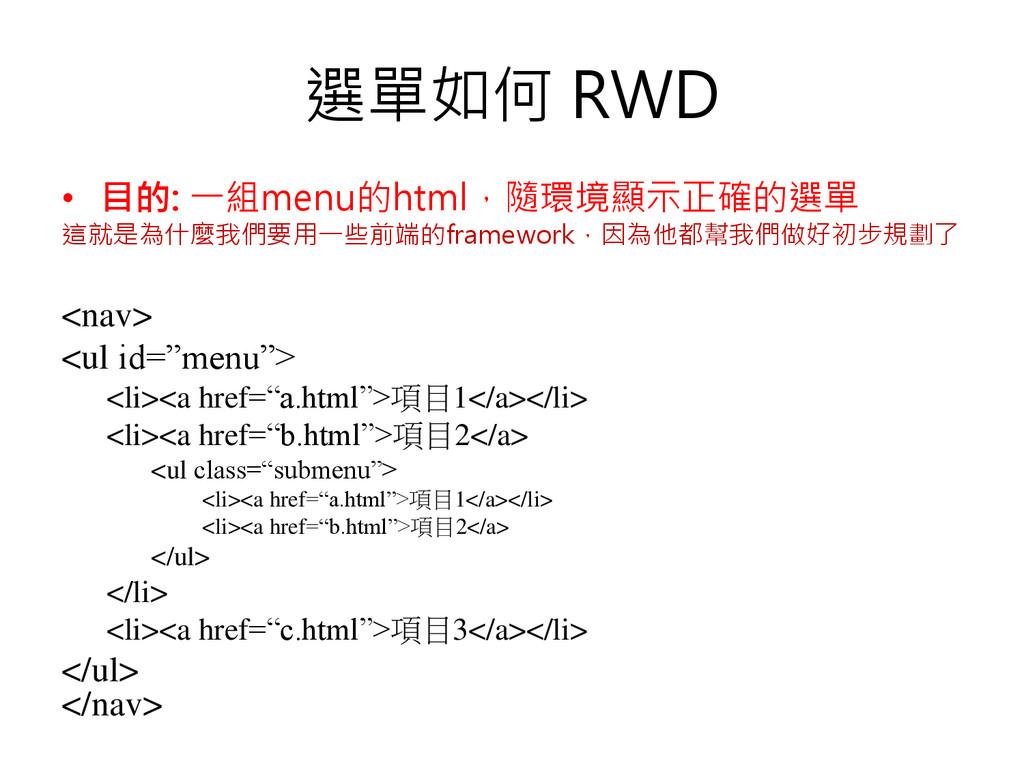 選單如何 RWD • 目的: 一組menu的html,隨環境顯示正確的選單 這就是為什麼我們要...