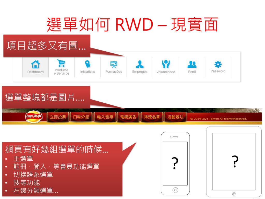 選單如何 RWD – 現實面 項目超多又有圖… ? ? 選單整塊都是圖片…. 網頁有好幾組選單...