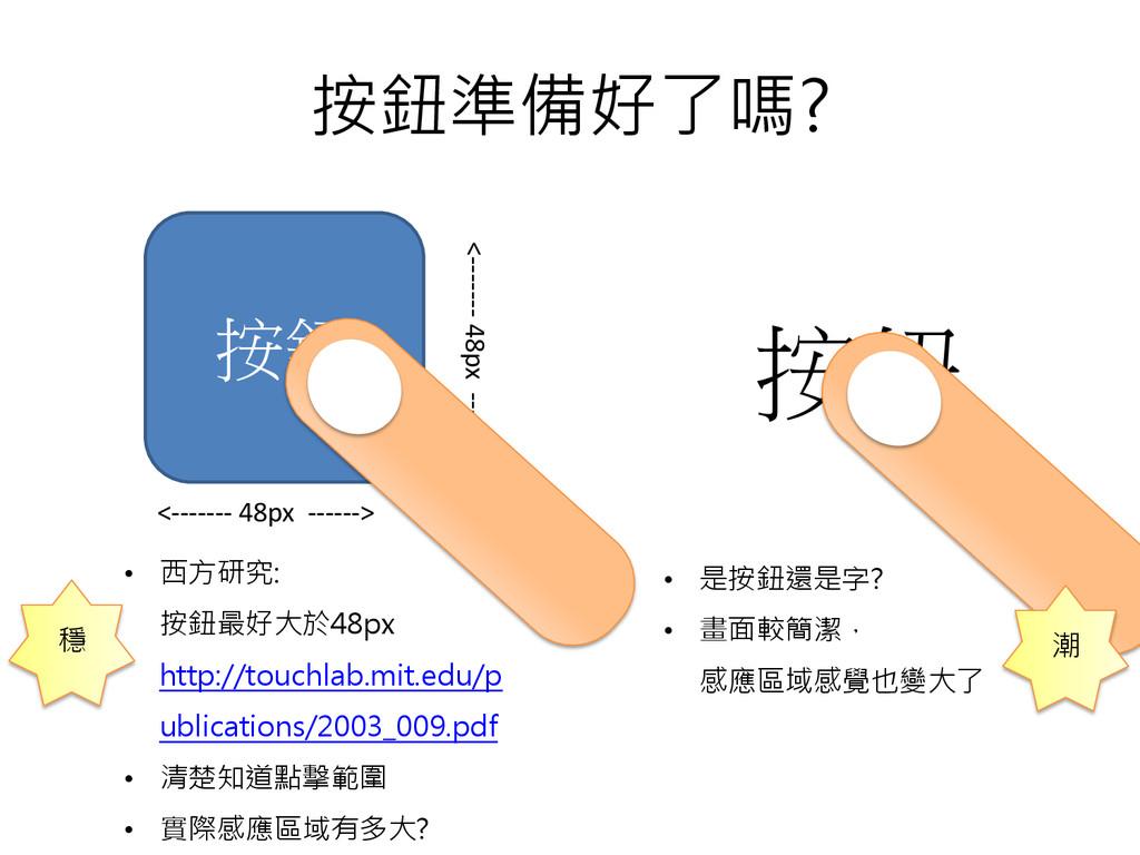 按鈕準備好了嗎? 按鈕 按鈕 • 西方研究: 按鈕最好大於48px http://touchl...