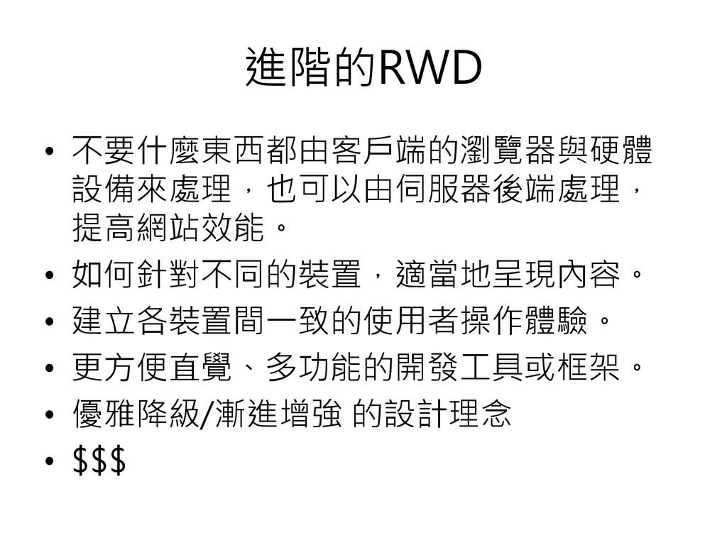 進階的RWD • 不要什麼東西都由客戶端的瀏覽器與硬體 設備來處理,也可以由伺服器後端處理, ...