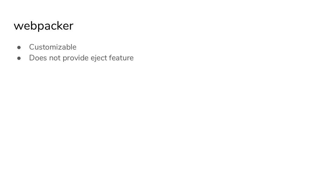 webpacker ● Customizable ● Does not provide eje...