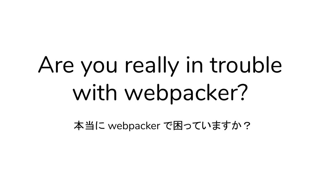 Are you really in trouble with webpacker? 本当に w...
