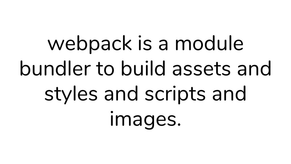 webpack is a module bundler to build assets and...