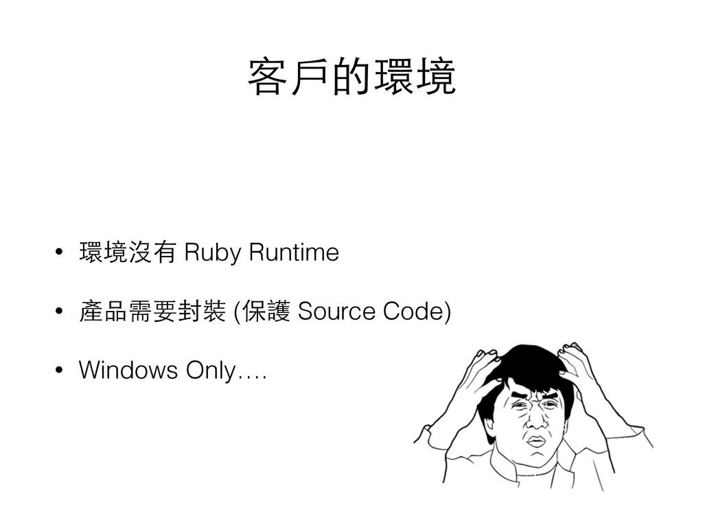 客⼾戶的環境 • 環境沒有 Ruby Runtime • 產品需要封裝 (保護 Source ...