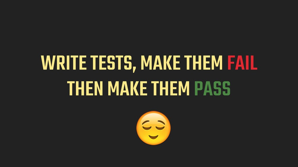 WRITE TESTS, MAKE THEM FAIL 