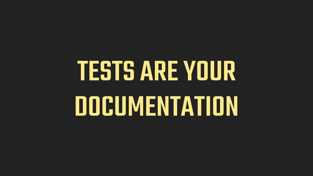 TESTS ARE YOUR DOCUMENTATION